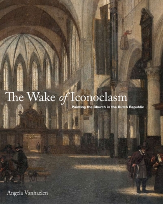 The Wake of Iconoclasm: Painting the Church in the Dutch Republic
