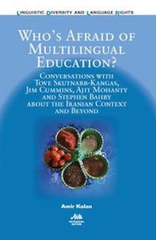 Who's Afraid of Multilingual Education?: Conversations with Tove Skutnabb-Kangas, Jim Cummins, Ajit Mohanty and Stephen Bahry about the Iranian Context and Beyond