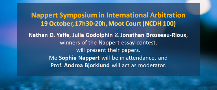 Nappert Symposium in International Arbitration.19 October, 17h30-20h, Moot Court (NCDH 100). Nathan D. Yaffe, Julia Godolphin & Jonathan Brosseau-Rioux,  winners of the Nappert essay contest, will present their papers.