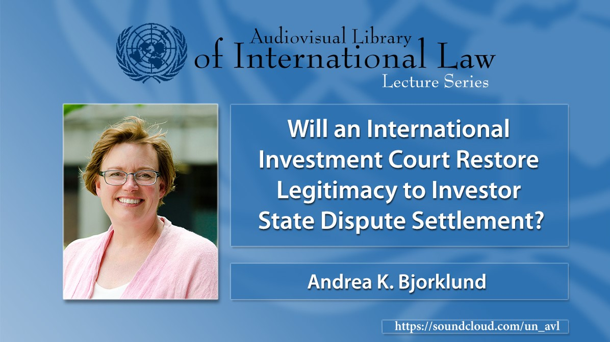 Professor Andrea Bjorklund: Will an International Investment Court Restore Legitimacy to Investor State Dispute Settlements?