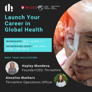"""Event flyer - text: """"Launch your career in global health""""; Workshops Oct 7 & Nov 11 •12:00 - 1:00 Pm ET Networking Event: Jan 13th •12:00 - 2:00 Pm Et; Meet your facilitators: Hayley Mundeva, Founder/CEO, ThriveHire; Annalise Mathers, ThriveHire Operations Officer with facilitator headshots, GHP and ThriveHire logos and image of an older Asian woman getting an eypatch installed"""
