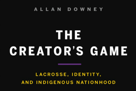 Text: Allan Downey/ The Creator's Game/Lacrosse, Identity, and Indigenous Nationhood