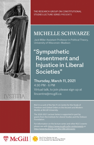 """Poster - image of Lady Justice, THE RGCS LECTURE SERIES PRESENTS MICHELLE SCHWARZE Jack Miller Assistant Professor in Political Theory, University of Wisconsin–Madison, TITTLE """"Sympathetic Resentment and Injustice in Liberal Societies"""" Thursday, March 11, 2021 4:30 PM - 6 PM Virtual talk, to join please sign up at lincentre@mcgill.ca RGCS is a unit of the Yan P. Lin Centre. The 2020-2021 Lecture Series is supported in part by grants from the Institute for Liberal Studies and the Dobson Foundation."""