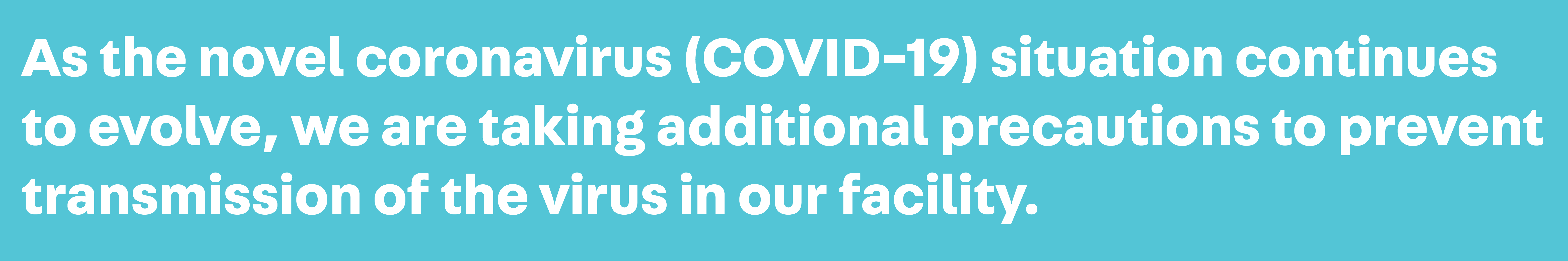 As the novel coronavirus (COVID-19) situation continues to evolve, we are taking additional precautions to prevent transmission of the virus in our facility.