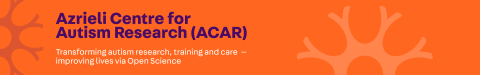 Azrieli Centre for Autism Research (ACAR): Transforming autism research, training and care -- improving lives via Open Science