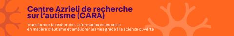 Centre Azrieli de recherche sur l'autisme (CARA)  Transformer la recherche, la formation et les soins en matière d'autisme et améliorer les vies grâce à la science ouverte