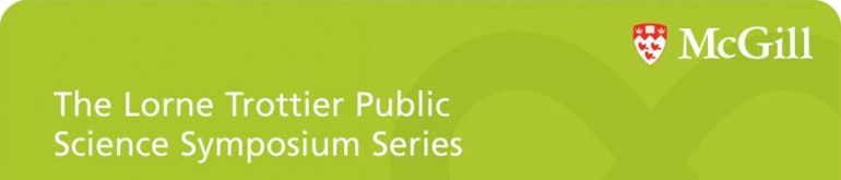The Lorne Trottier Public Science Symposium Series. McGill.