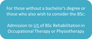 text: For those without a bachelor's degree or those who also wish to consider the BSc:  Admission to U1 of BSc Rehabilitation in Occupational Therapy or Physiotherapy