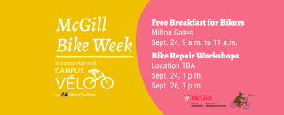 McGill Bike Week in partnership with Velo Quebec's Campus a velo. Free breakfast for bikers at the Miton Gates Sept. 24 from 9 to 11 a.m. Bike repair workshops on Sept. 24 and Sept. 26 at 1 p.m. Location TBA.